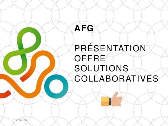 AFG PRÉSENTATION OFFRE SOLUTIONS COLLABORATIVES 15/12/2016 1