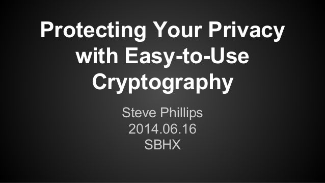 Protecting Your Privacy with Easy-to-Use Cryptography Steve Phillips 2014.06.16 SBHX