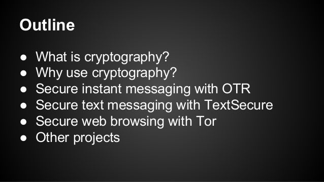 Outline ● What is cryptography? ● Why use cryptography? ● Secure instant messaging with OTR ● Secure text messaging with T...