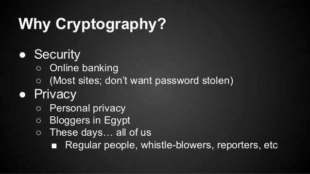 Why Cryptography? ● Security ○ Online banking ○ (Most sites; don't want password stolen) ● Privacy ○ Personal privacy ○ Bl...