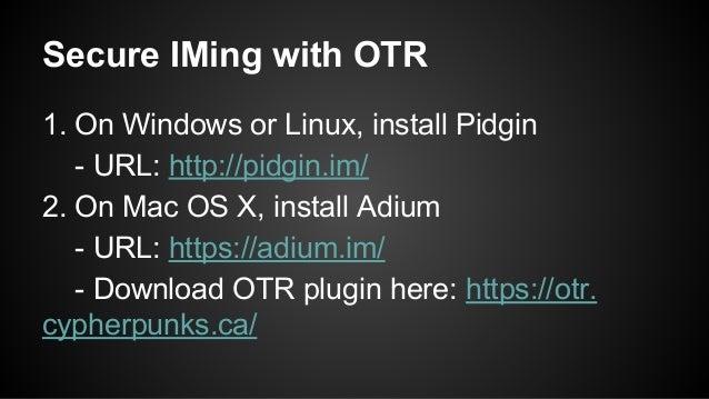 Secure IMing with OTR 1. On Windows or Linux, install Pidgin - URL: http://pidgin.im/ 2. On Mac OS X, install Adium - URL:...