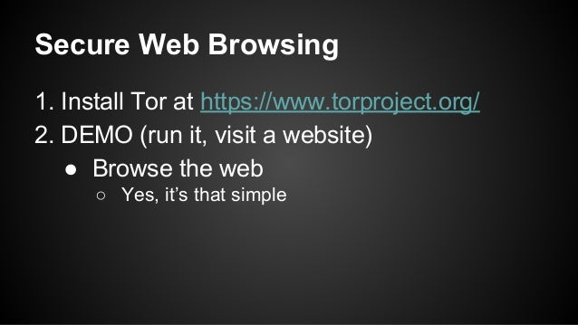Secure Web Browsing 1. Install Tor at https://www.torproject.org/ 2. DEMO (run it, visit a website) ● Browse the web ○ Yes...