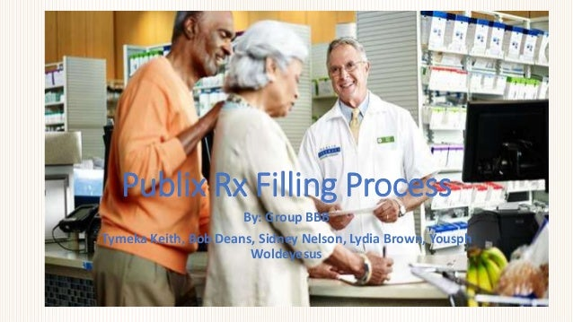 Publix Rx Filling Process By: Group BBB Tymeka Keith, Bob Deans, Sidney Nelson, Lydia Brown, Yousph Woldeyesus