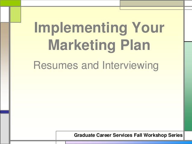 Graduate Career Services Fall Workshop Series Resumes and Interviewing Implementing Your Marketing Plan