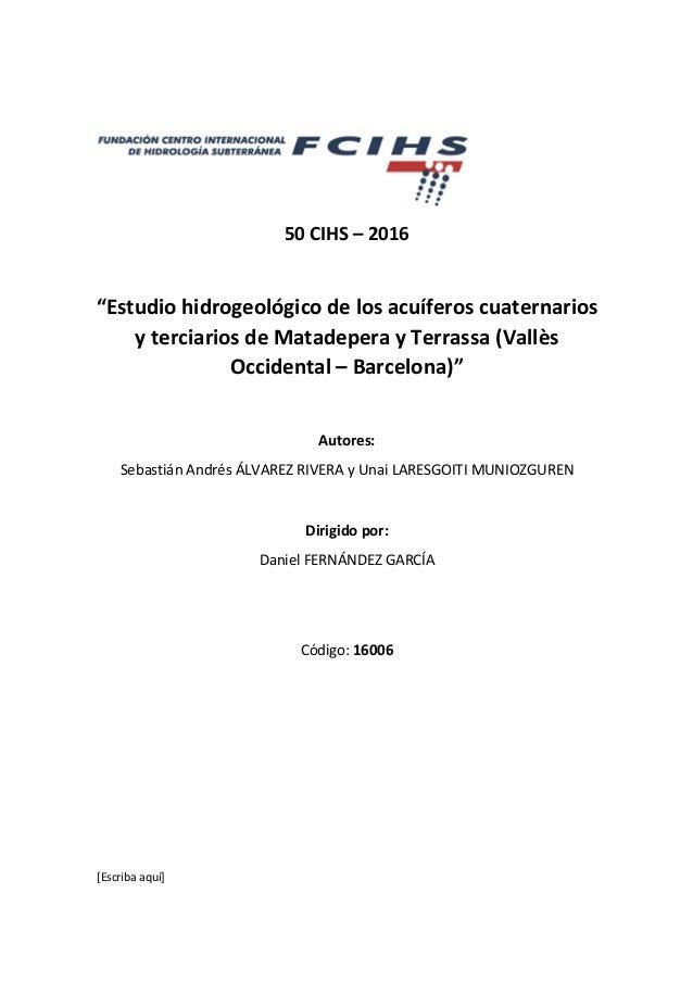 """[Escriba aquí] 50 CIHS – 2016 """"Estudio hidrogeológico de los acuíferos cuaternarios y terciarios de Matadepera y Terrassa ..."""
