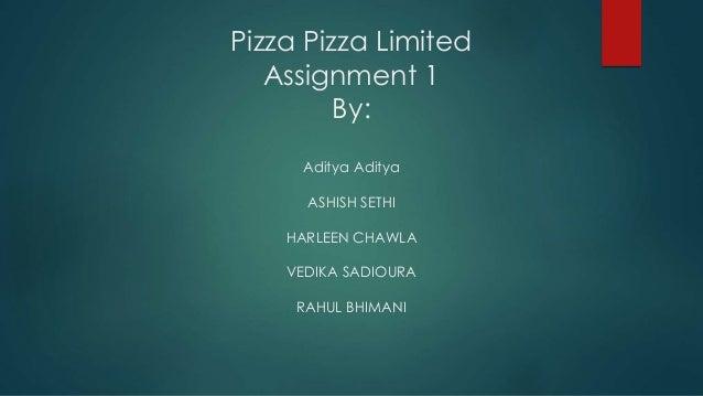Pizza Pizza Limited Assignment 1 By: Aditya Aditya ASHISH SETHI HARLEEN CHAWLA VEDIKA SADIOURA RAHUL BHIMANI