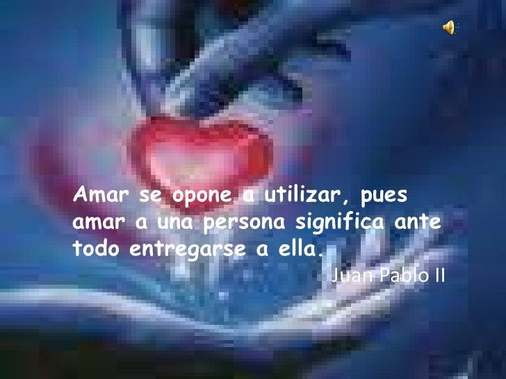 Amar se opone a utilizar, pues amar a una persona significa ante todo entregarse a ella.<br />Juan Pablo II <br />