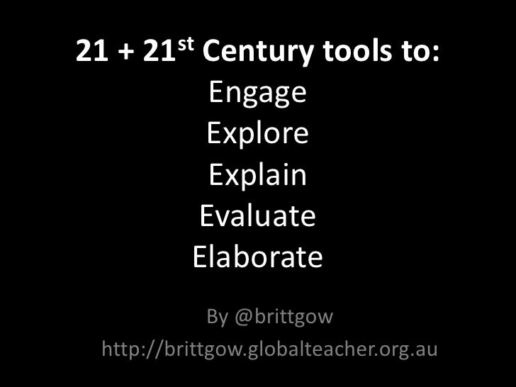 21 + 21st Century tools to:EngageExploreExplainEvaluateElaborate<br />By @brittgow<br />http://brittgow.globalteacher.org....