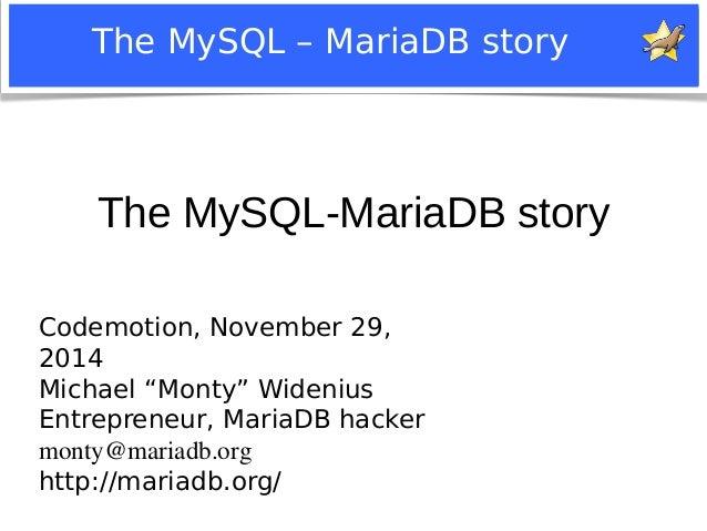 "The MySQL – MariaDB story  The MySQL-MariaDB story  Codemotion, November 29,  2014  Michael ""Monty"" Widenius  Entrepreneur..."