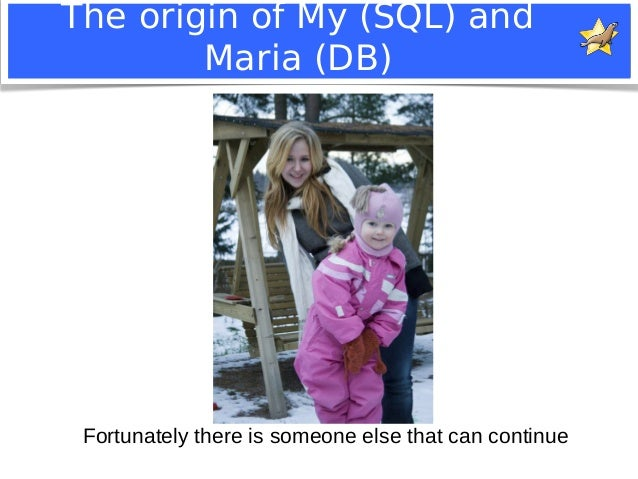 The origin of My (SQL) and  Maria (DB)  Fortunately there is someone else that can continue  Notice: MySQL is a registered...