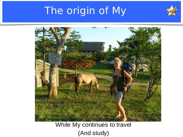 The origin of My  While My continues to travel  (And study)  Notice: MySQL is a registered trademark of Sun Microsystems, ...