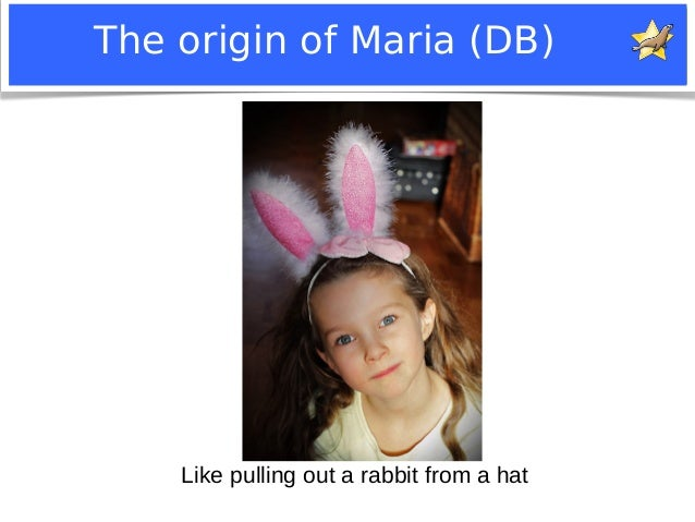 The origin of Maria (DB)  Like pulling out a rabbit from a hat  Notice: MySQL is a registered trademark of Sun Microsystem...