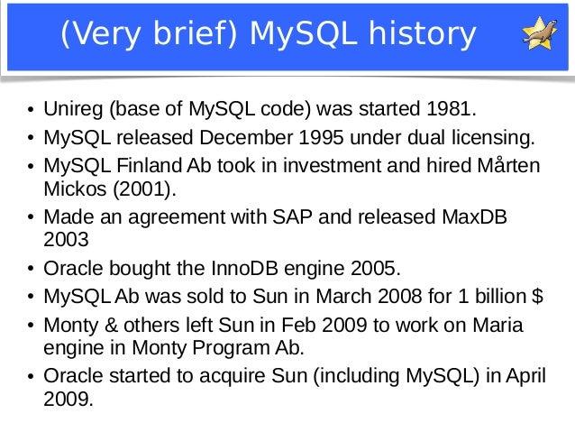 (Very brief) MySQL history  ● Unireg (base of MySQL code) was started 1981.  ● MySQL released December 1995 under dual lic...