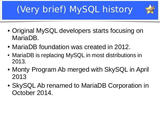 (Very brief) MySQL history  ● Original MySQL developers starts focusing on  MariaDB.  ● MariaDB foundation was created in ...