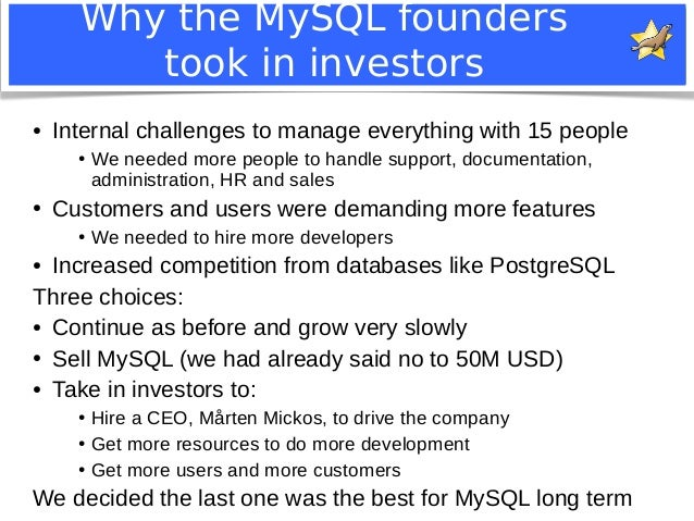 Why the MySQL founders  took in investors  ● Internal challenges to manage everything with 15 people  ● We needed more peo...