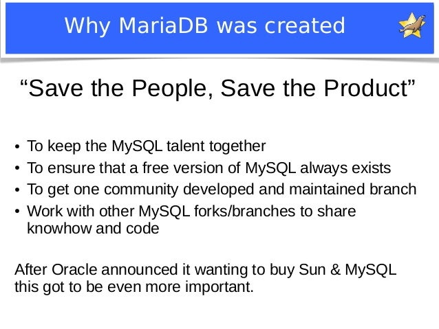"""Why MariaDB was created  """"Save the People, Save the Product""""  ● To keep the MySQL talent together  ● To ensure that a free..."""