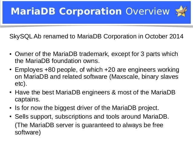 MariaDB Corporation Overview  SkySQL Ab renamed to MariaDB Corporation in October 2014  ● Owner of the MariaDB trademark, ...