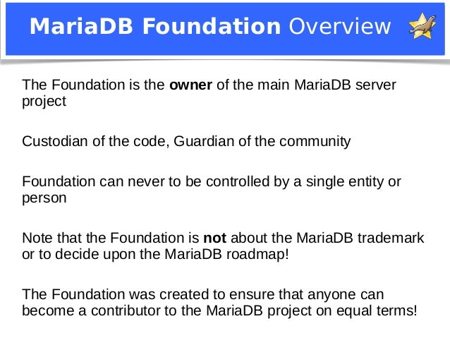 MariaDB Foundation Overview  The Foundation is the owner of the main MariaDB server  project  Custodian of the code, Guard...