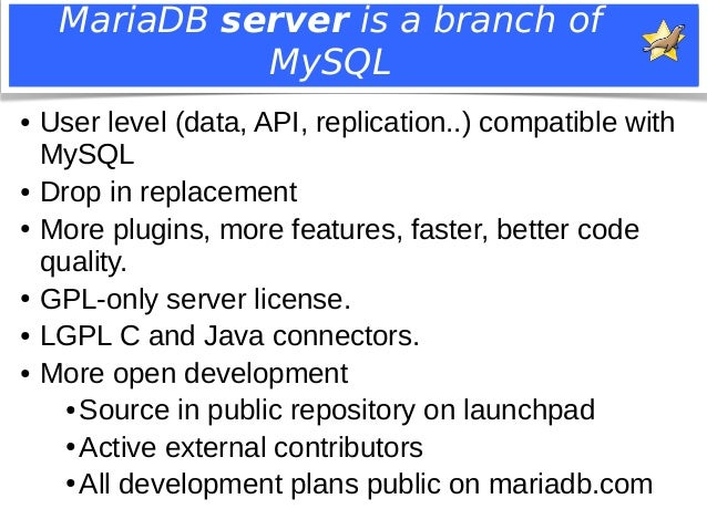 MariaDB server is a branch of  MySQL  ● User level (data, API, replication..) compatible with  MySQL  ● Drop in replacemen...