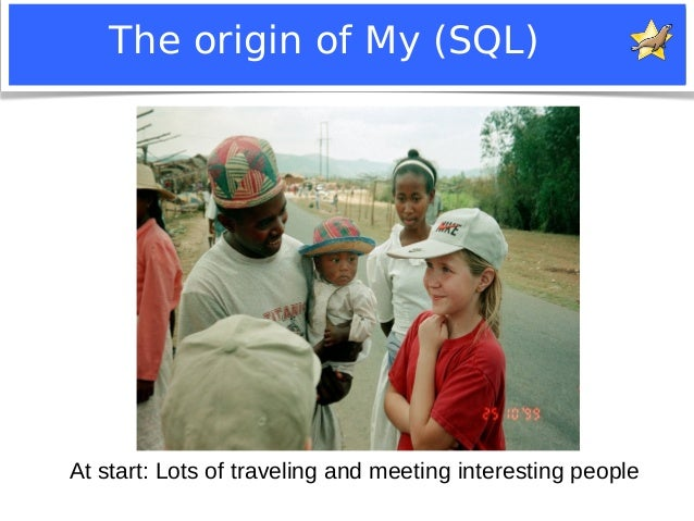 The origin of My (SQL)  At start: Lots of traveling and meeting interesting people  Notice: MySQL is a registered trademar...