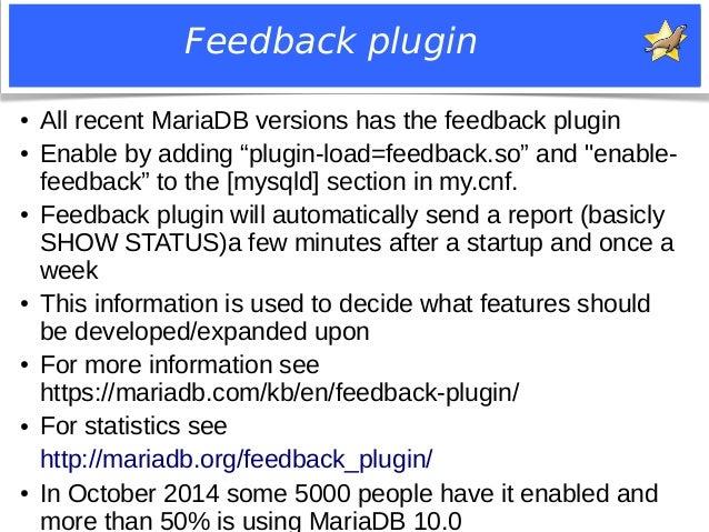 "Feedback plugin  ● All recent MariaDB versions has the feedback plugin  ● Enable by adding ""plugin-load=feedback.so"" and ""..."