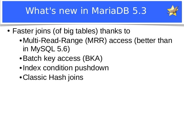 What's new in MariaDB 5.3  ● Faster joins (of big tables) thanks to  ●Multi-Read-Range (MRR) access (better than  in MySQL...