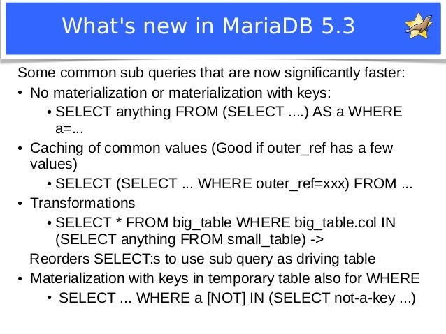 What's new in MariaDB 5.3  Some common sub queries that are now significantly faster:  ● No materialization or materializa...