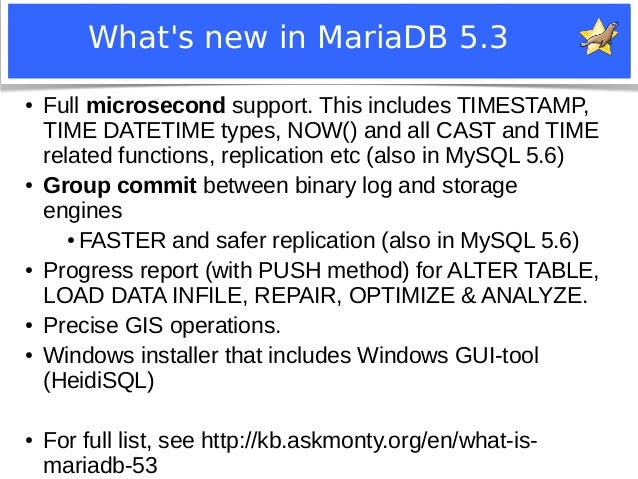 What's new in MariaDB 5.3  ● Full microsecond support. This includes TIMESTAMP,  TIME DATETIME types, NOW() and all CAST a...