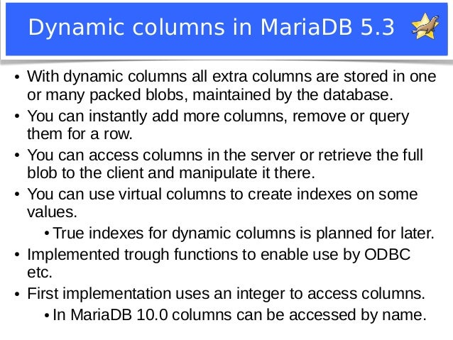 Dynamic columns in MariaDB 5.3  ● With dynamic columns all extra columns are stored in one  or many packed blobs, maintain...