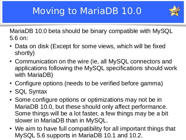 Moving to MariaDB 10.0  MariaDB 10.0 beta should be binary compatible with MySQL  5.6 on:  ● Data on disk (Except for some...