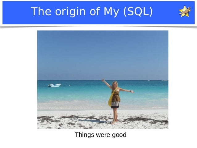 The origin of My (SQL)  Things were good  Notice: MySQL is a registered trademark of Sun Microsystems, Inc.