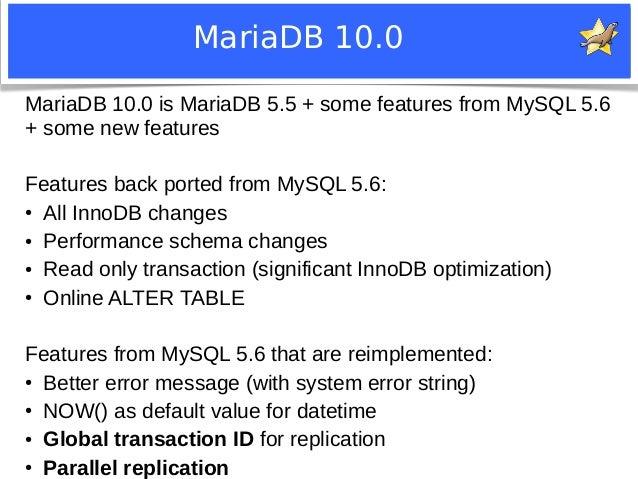 MariaDB 10.0  MariaDB 10.0 is MariaDB 5.5 + some features from MySQL 5.6  + some new features  Features back ported from M...