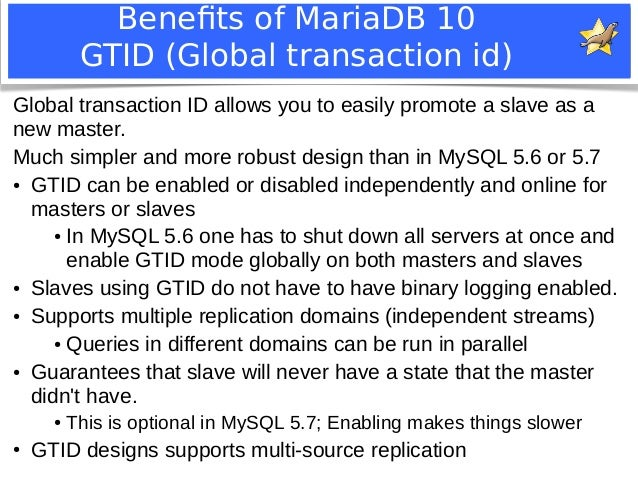 Benefits of MariaDB 10  GTID (Global transaction id)  Global transaction ID allows you to easily promote a slave as a  new...