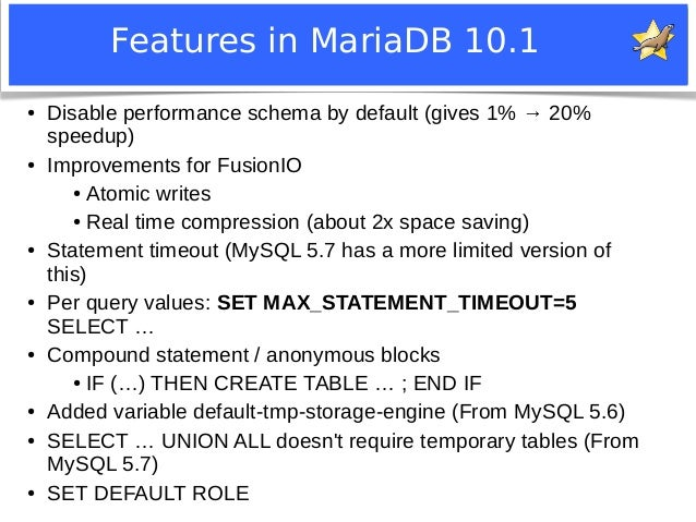 Features in MariaDB 10.1  ● Disable performance schema by default (gives 1% → 20%  speedup)  ● Improvements for FusionIO  ...