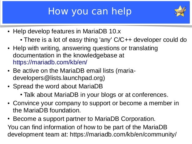How you can help  ● Help develop features in MariaDB 10.x  ● There is a lot of easy thing 'any' C/C++ developer could do  ...