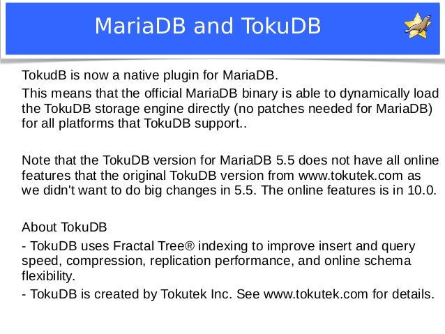 MariaDB and TokuDB  TokudB is now a native plugin for MariaDB.  This means that the official MariaDB binary is able to dyn...