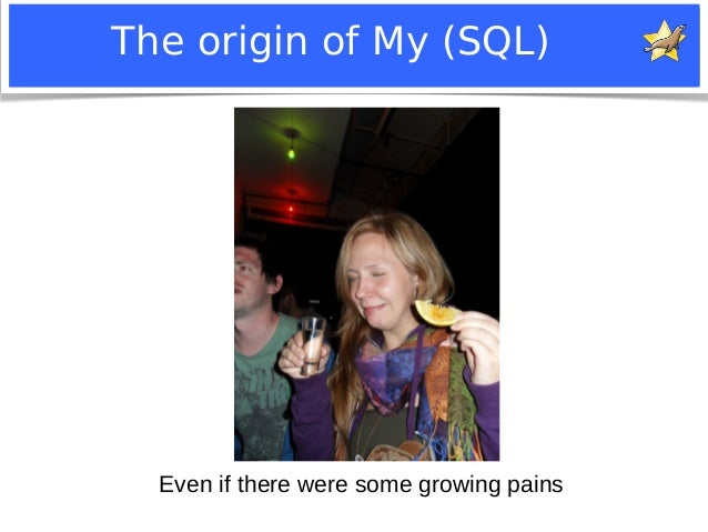 The origin of My (SQL)  Even if there were some growing pains  Notice: MySQL is a registered trademark of Sun Microsystems...
