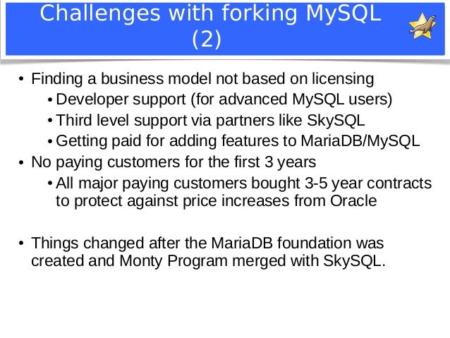 Challenges with forking MySQL  (2)  ● Finding a business model not based on licensing  ●Developer support (for advanced My...