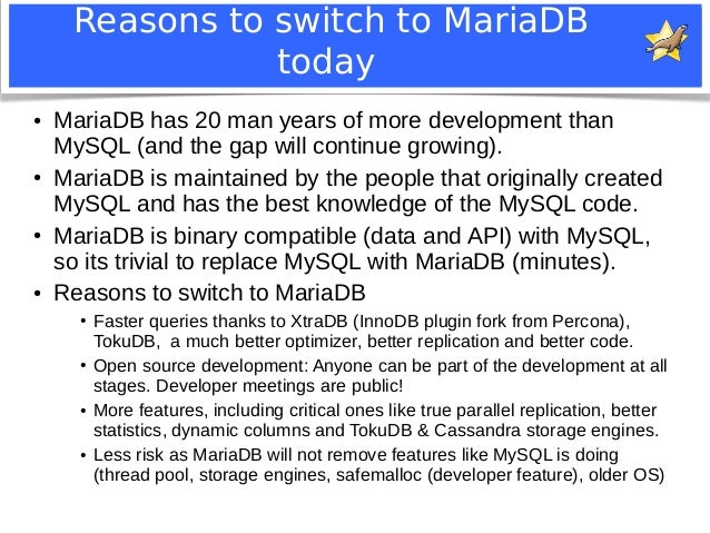 Reasons to switch to MariaDB  today  ● MariaDB has 20 man years of more development than  MySQL (and the gap will continue...
