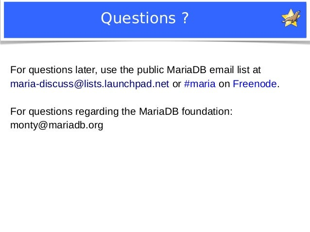 Questions ?  For questions later, use the public MariaDB email list at  maria-discuss@lists.launchpad.net or #maria on Fre...