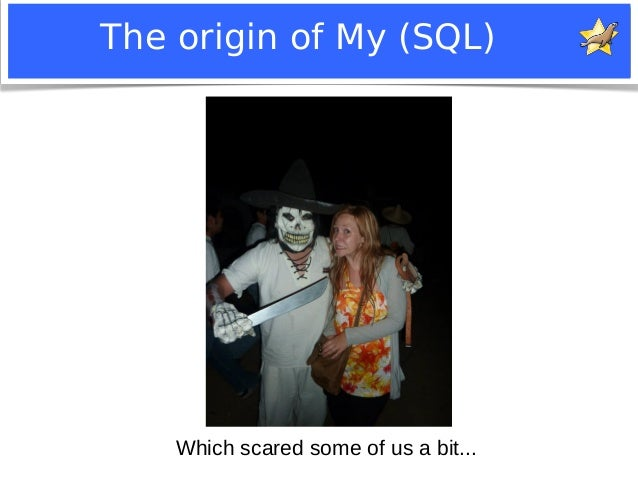 The origin of My (SQL)  Which scared some of us a bit...  Notice: MySQL is a registered trademark of Sun Microsystems, Inc...
