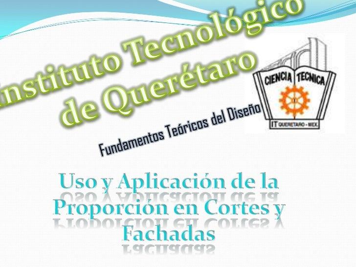 Instituto Tecnológico <br />de Querétaro <br />Fundamentos Teóricos del Diseño<br />Uso y Aplicación de la Proporción en C...