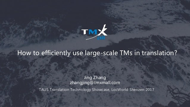 How to efficiently use large-scale TMs in translation? Jing Zhang zhangjing@tmxmall.com TAUS Translation Technology Showca...