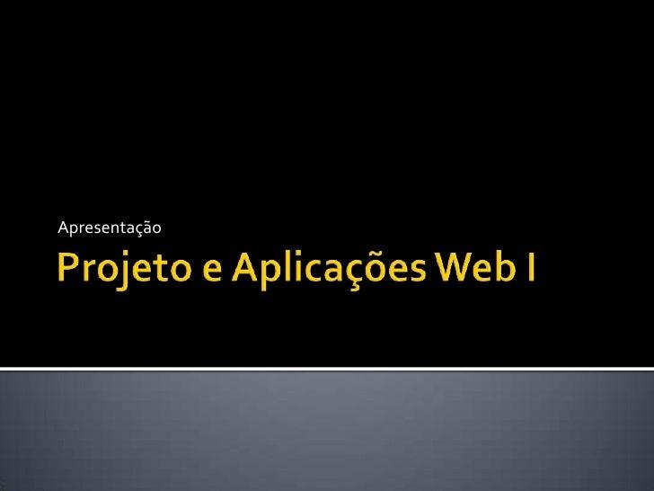 Projeto e Aplicações Web I<br />Apresentação<br />