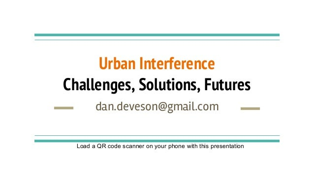 Urban Interference Challenges, Solutions, Futures dan.deveson@gmail.com Load a QR code scanner on your phone with this pre...