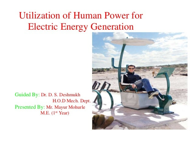 Utilization of Human Power for Electric Energy Generation Guided By: Dr. D. S. Deshmukh H.O.D Mech. Dept. Presented By: Mr...