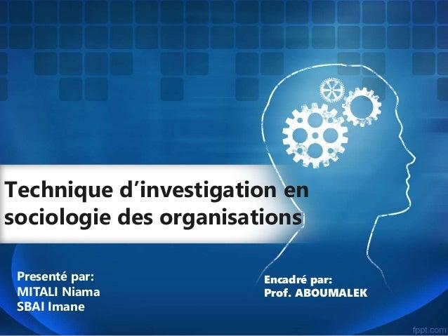 Technique d'investigation en sociologie des organisations Presenté par: MITALI Niama SBAI Imane Encadré par: Prof. ABOUMAL...