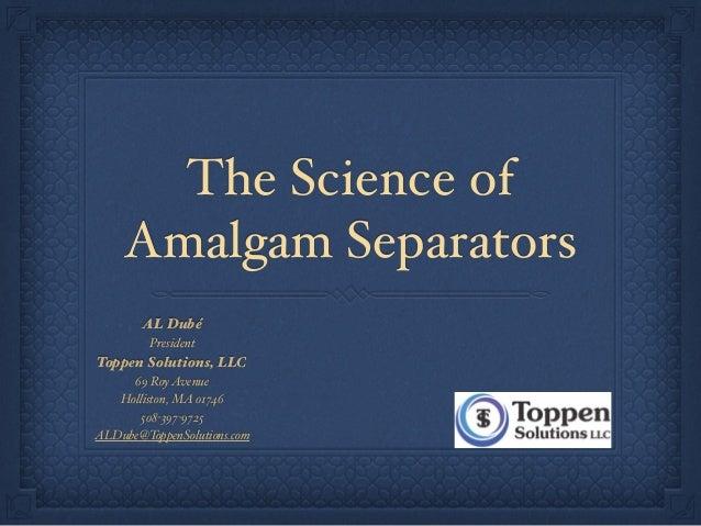 The Science of Amalgam Separators AL Dubé President Toppen Solutions, LLC 69 RoyAvenue Holliston, MA 01746 508-397-9725 AL...