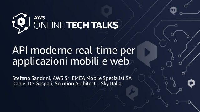 API moderne real-time per applicazioni mobili e web Stefano Sandrini, AWS Sr. EMEA Mobile Specialist SA Daniel De Gaspari,...
