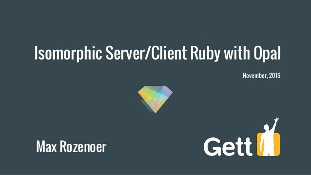 Isomorphic Server/Client Ruby with Opal Max Rozenoer November, 2015